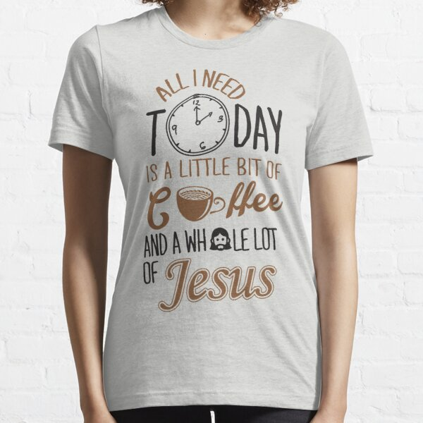 All I Need Today Is A Little Bit Of Coffee And Whole Lot Of Jesus  Essential T-Shirt