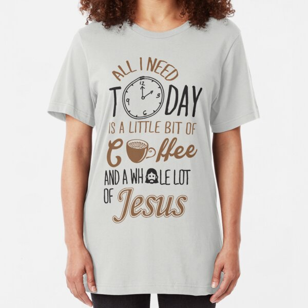 All I Need Today Is A Little Bit Of Coffee And Whole Lot Of Jesus  Slim Fit T-Shirt