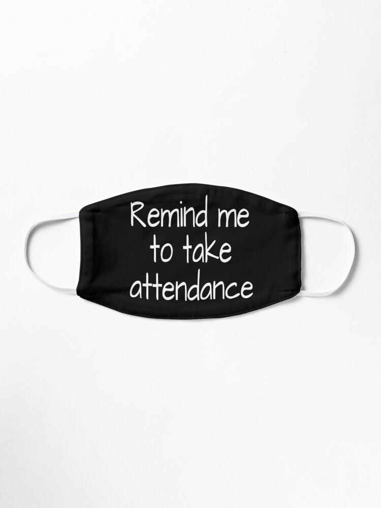 Alternate view of  Remind me to take attendance:FUNNY TEACHER ATTENDANCE Shirt, Unisex Shirts, Remind me to Take Attendance, Teachers Week, Teacher Gifts, Funny Teacher Shirt, Appreciation Mask