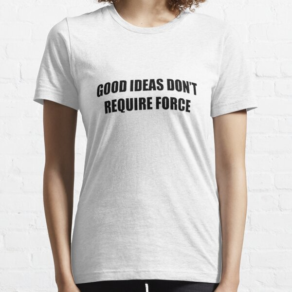 Good Ideas Dont Require Force #44 Essential T-Shirt