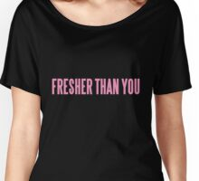 FRESHER THAN YOU Women's Relaxed Fit T-Shirt