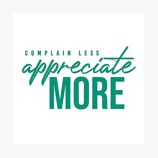 NM Complain Less, Appreciate More Photographic Print