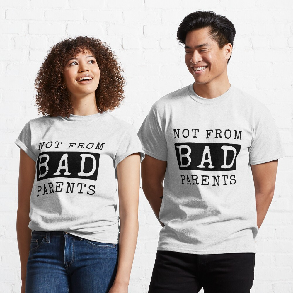 Not from bad parents Classic T-Shirt