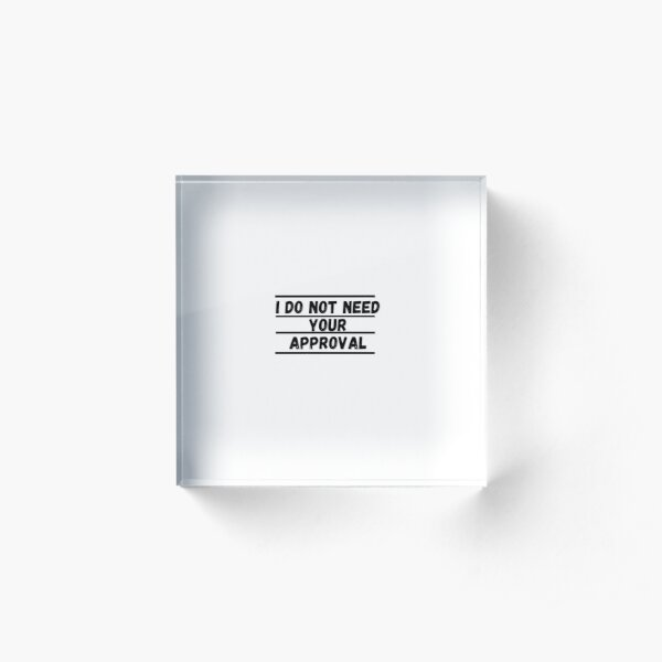 I Do Not Need Your Approval Acrylic Block