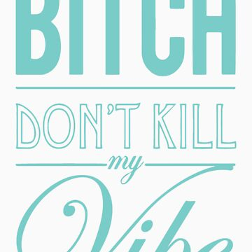 Bitch don't kill my Vibe - teal/purple by Chigadeteru