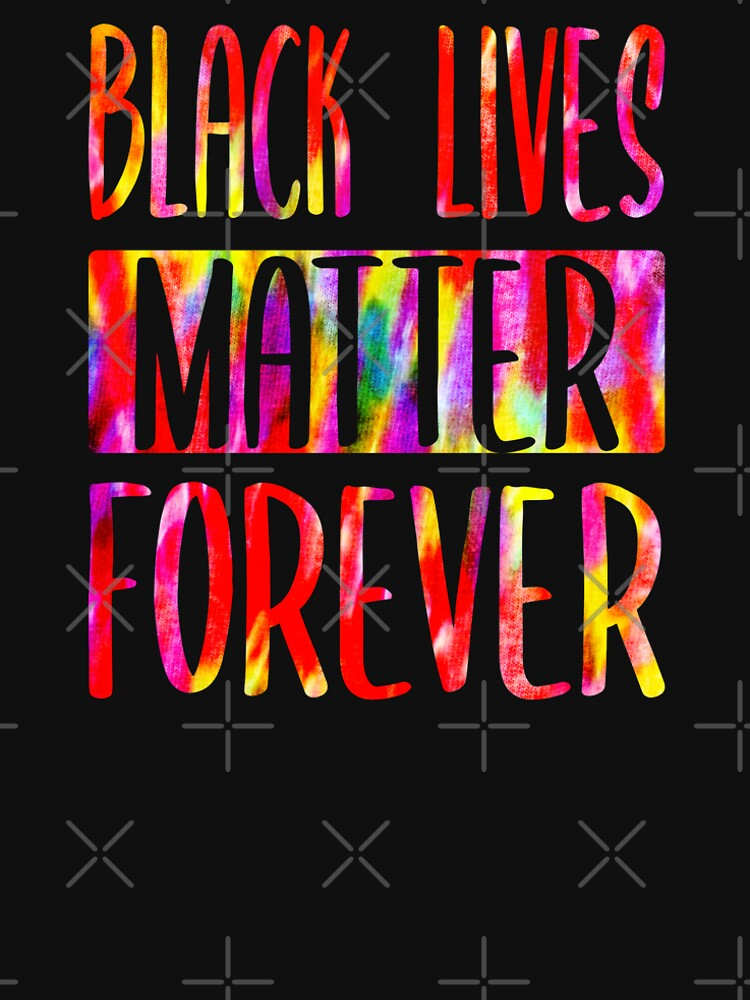 BLACK LIVES MATTER FOREVER • Tie Dye Look • COLORFUL PROTEST SLOGAN by SassyClassyMe