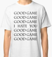 Good Game, I Hate You, Good Game. Classic T-Shirt