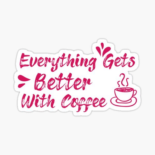 Everything Gets Better With Coffee qoute ,Coffee gifts and sayings Sticker