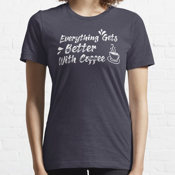 Everything Gets Better With Coffee qoute ,Coffee gifts and sayings Essential T-Shirt