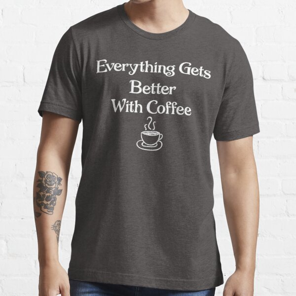 Everything Gets Better With Coffee Essential T-Shirt