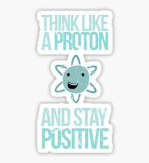 Excuse Me While I Science: Think Like A Proton and Stay Positive Sticker
