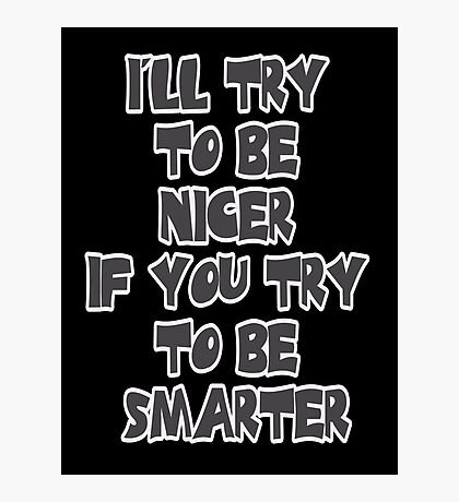 I'll Try to be Nicer If You Try to be Smarter Photographic Print