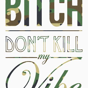 Bitch don't kill my Vibe - camo by Chigadeteru