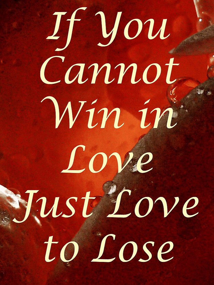 If You Cannot Win in Love Just Love to Lose by PictureNZ