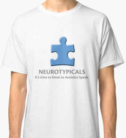 Neurotypicals -  It's time to listen to Autistics Speak. Classic T-Shirt