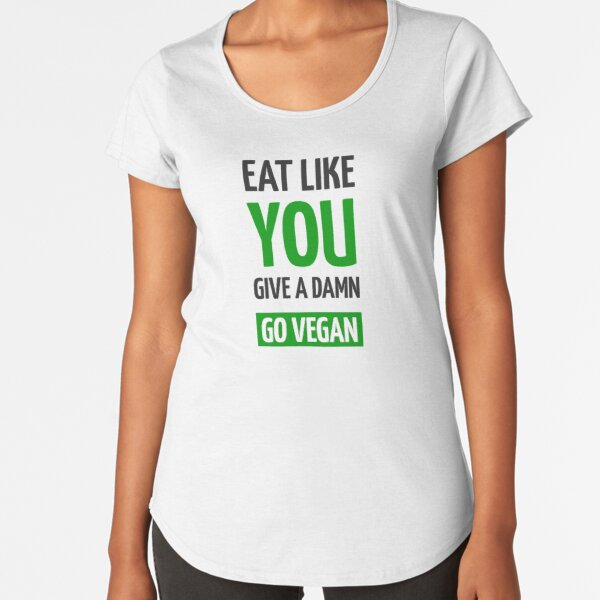 Eat Like You Give A Damn  - Go Vegan - Green design Premium Scoop T-Shirt