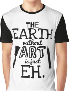 The Earth Without Art Is Just Eh Graphic T-Shirt