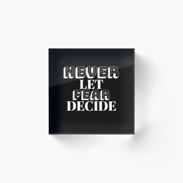 NEVER LET FEAR DECIDE Acrylic Block