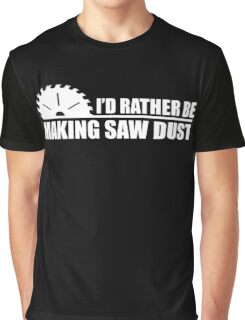 I'd Rather Be Making Saw Dust Graphic T-Shirt