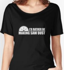 I'd Rather Be Making Saw Dust Women's Relaxed Fit T-Shirt