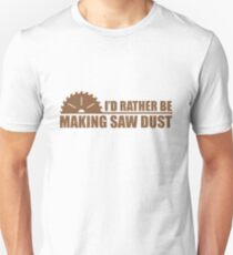 I'd Rather Be Making Saw Dust T-Shirt
