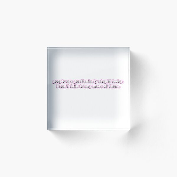 people are particularly stupid today pink Acrylic Block