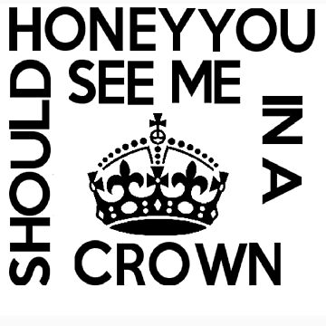 Honey You Should See Me In A Crown by Captain-Britain