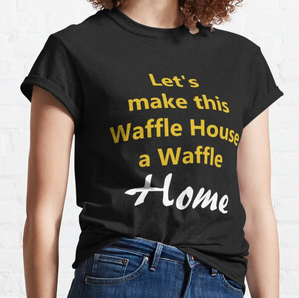 Let's make this waffle house a waffle home Classic T-Shirt