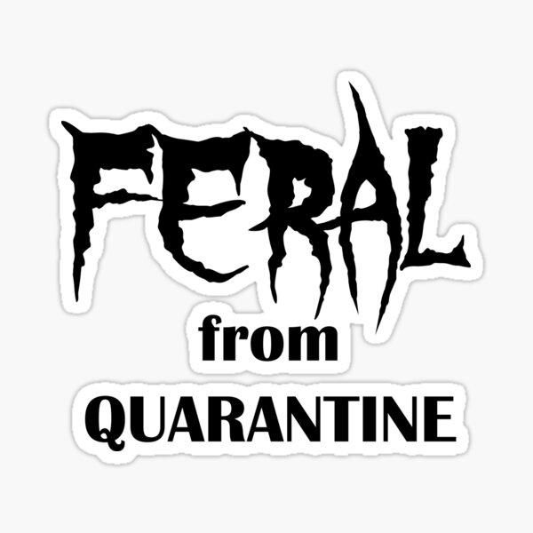 Feral from Quarantine - Funny Quarantine Phrase Sticker