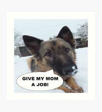 German Shepherd Give My Mom A Job Art Print