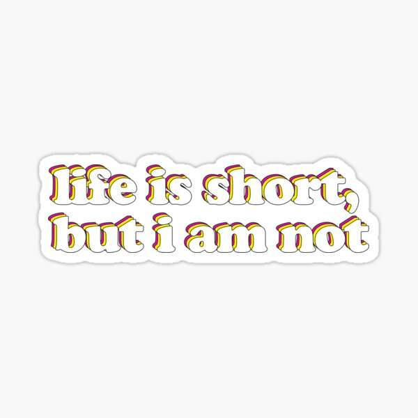 life is short, but i am not. Sticker
