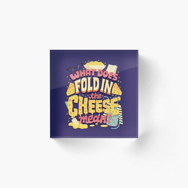 Fold in the cheese Acrylic Block