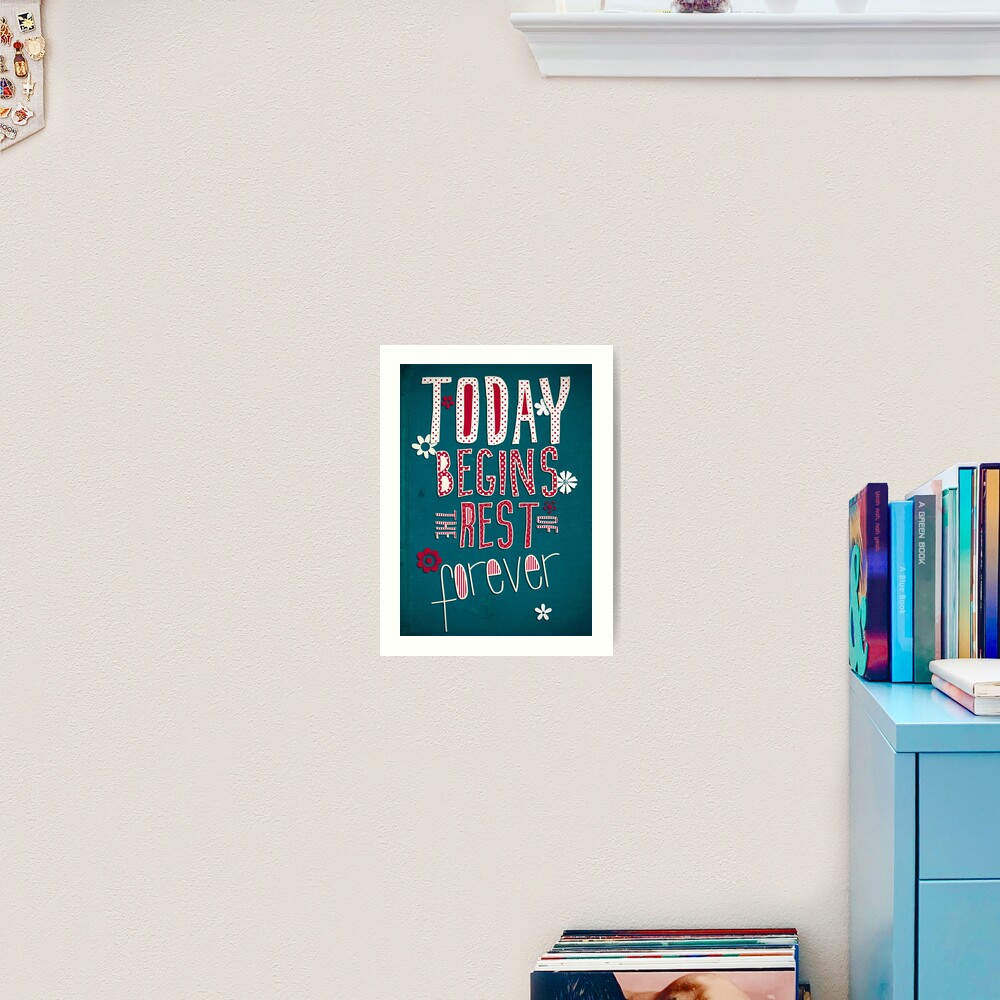 Today Begins the Rest of Forever Art Print