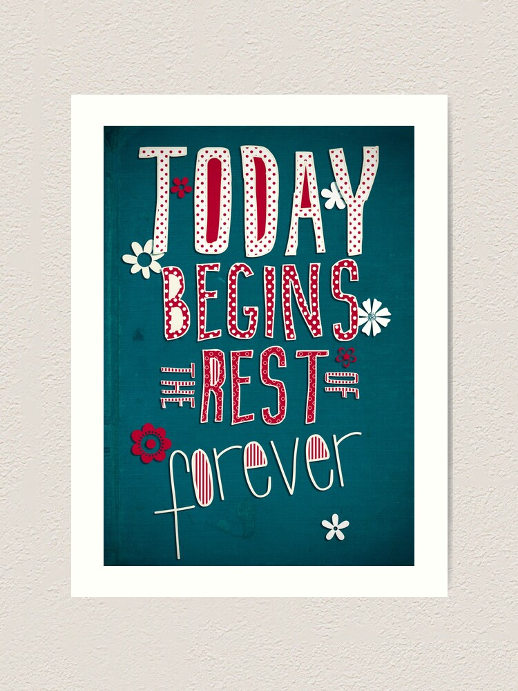 Alternate view of Today Begins the Rest of Forever Art Print