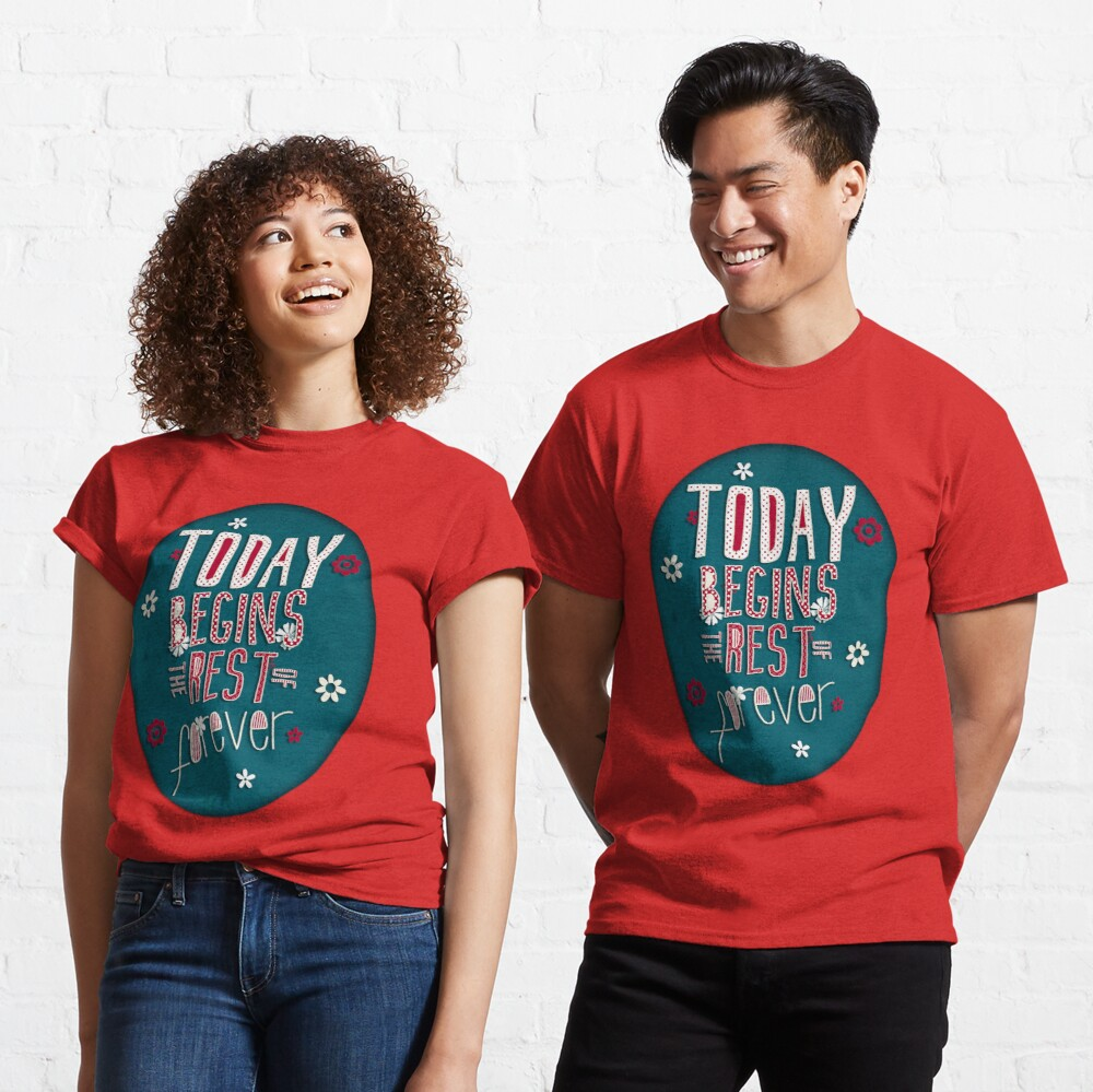 Today Begins the Rest of Forever Classic T-Shirt