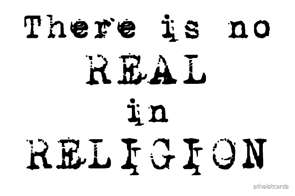 There's no REAL in RELIGION! by atheistcards