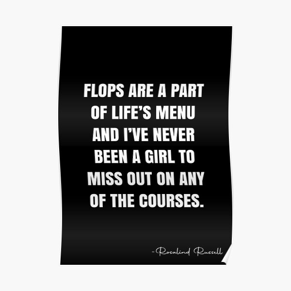 Flops are a part of life's menu and I've never been a girl to miss out on any of the courses. -  Rosalind Russell Quote - QWOB Poster Graphix Poster