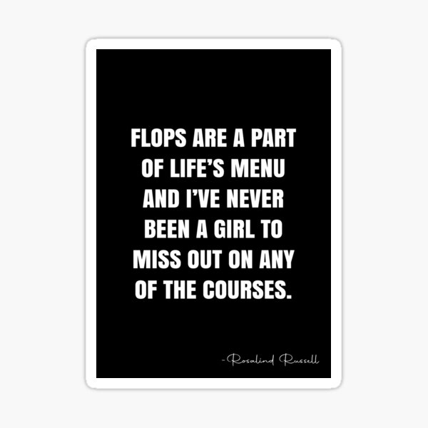 Flops are a part of life's menu and I've never been a girl to miss out on any of the courses. -  Rosalind Russell Quote - QWOB Poster Graphix Sticker