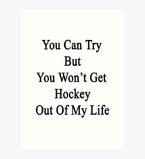 You Can Try But You Won't Get Hockey Out Of My Life Art Print