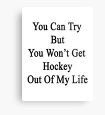 You Can Try But You Won't Get Hockey Out Of My Life Metal Print