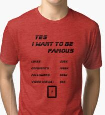 Yes I Want To Be Famous  Tri-blend T-Shirt