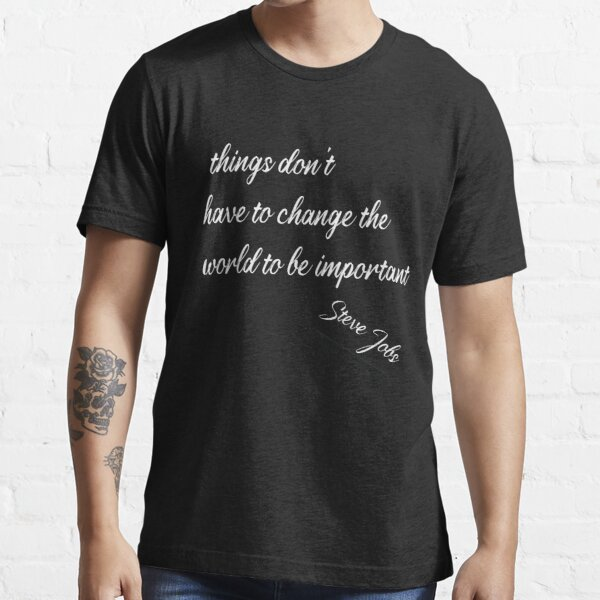 Steve Jobs - Change the world, things important Essential T-Shirt