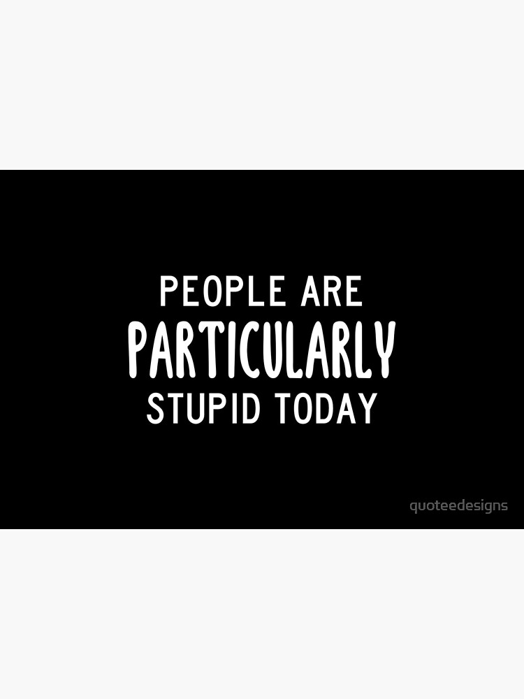 People Are Particularly Stupid Today (Black) by quoteedesigns