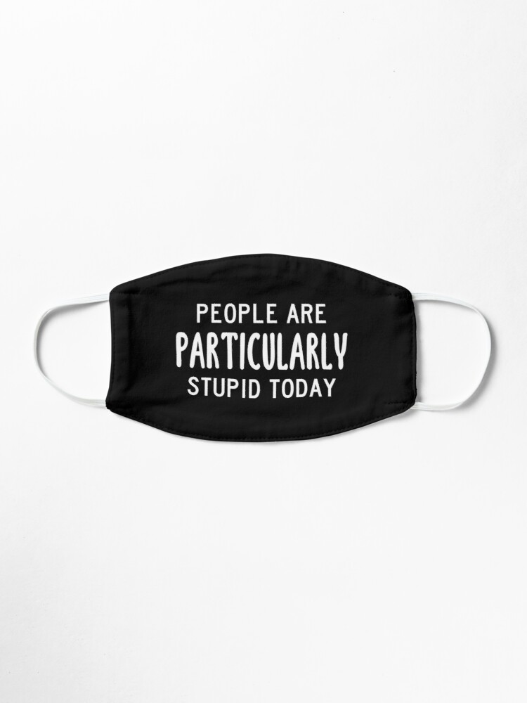Alternate view of People Are Particularly Stupid Today (Black) Mask