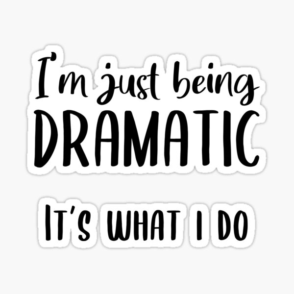I'm Just Being Dramatic. It's What I Do. Sticker