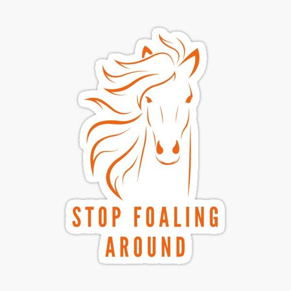 STOP FOALING AROUND Sticker