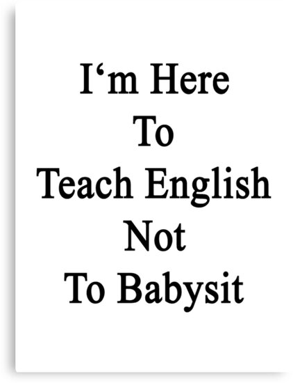 I'm Here To Teach English Not To Babysit by supernova23