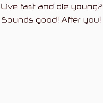 Live fast and die young, sounds good, after you by SlubberBub