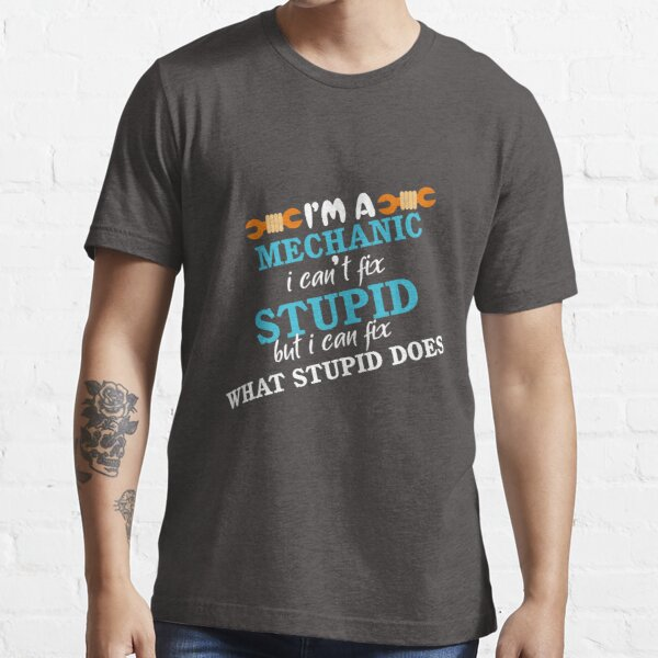 I'm Mechanic I Can't Fix Stupid but I Can Fix What Stupid What Stupid Does  Essential T-Shirt