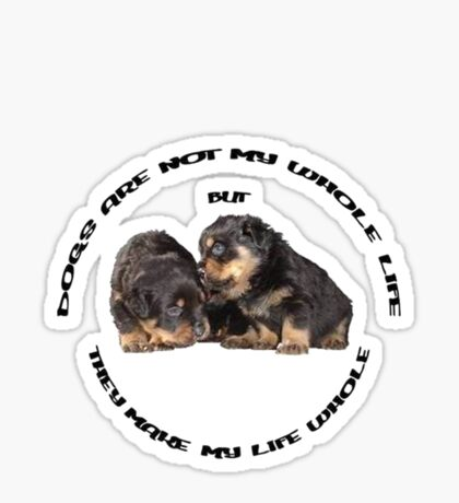 Dogs Make My Life Whole With Cute Rottweiler Puppies Sticker